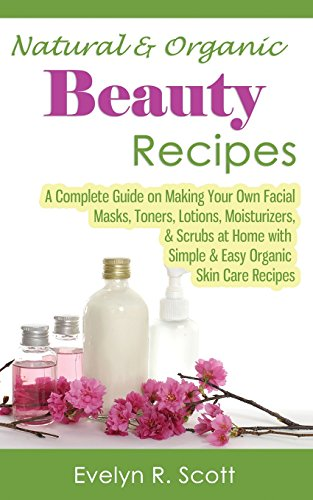 Natural & Organic Beauty Recipes - A Complete Guide on Making Your Own Facial Masks, Toners,...