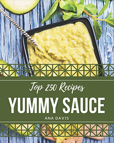 Top 250 Yummy Sauce Recipes: The Best Yummy Sauce Cookbook that Delights Your Taste Buds