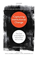Capturing Institutional Change: The Case of the Right to Information Act in India (Institutions and Development in South Asia)