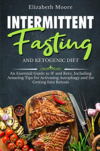 Intermittent Fasting and Ketogenic Diet: An Essential Guide to IF and Keto, Including Amazing Tips f
