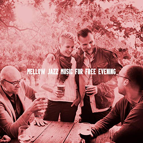 Mellow Jazz Music for Free Evening: 2019 Smooth Jazz Instrumental Music for Spending Relaxing Time with Love & Friends, Background for Meeting in Restaurant or Cafe, Vintage Styled Melodies Played on Piano, Sax & More