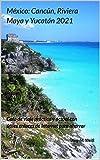 México: Cancún, Riviera Maya y Yucatán 2021: Guía de viaje práctica y actual con útiles enlaces de Internet para ahorrar