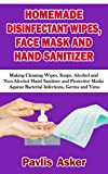 HOMEMADE DISINFECTANT WIPES, FACE MASK AND HAND SANITIZER : Making Cleaning Wipes, Soaps, Alcohol and Non-Alcohol Hand Sanitizer and Protective Masks Against Bacterial Infections, Germs and Virus