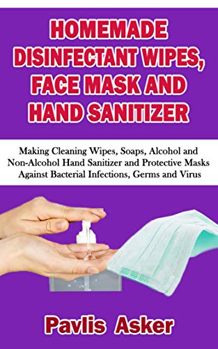 HOMEMADE DISINFECTANT WIPES, FACE MASK AND HAND SANITIZER : Making Cleaning Wipes, Soaps, Alcohol and Non-Alcohol Hand Sanitizer and Protective Masks Against ... Germs and Virus (English Edition)