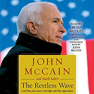 The Restless Wave     Good Times, Just Causes, Great Fights, and Other Appreciations              Written by:                                                                                                                                 John McCain,                                                                                        Mark Salter                               Narrated by:                                                                                                                                 John McCain,                                                                                        Beau Bridges                      Length: 14 hrs and 15 mins     17 ratings     Overall 4.4