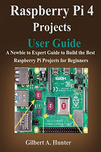 Raspberry Pi 4 Projects User Guide: A Newbie to Expert Guide to Build the Best Raspberry Pi Projects for Beginners