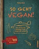 So geht vegan!: Der einfache Einstieg in ein veganes Leben - Das 10-Punkte-Programm mit über 100 Rezepten