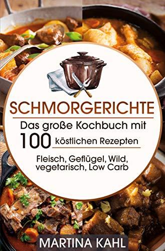 Schmorgerichte: Das große Kochbuch mit 100 köstlichen Rezepten Fleisch, Geflügel, Wild, vegetarisch, Low Carb