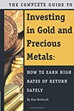 The Complete Guide to Investing in Gold and Precious Metals How to Earn High Rates of Return Safely