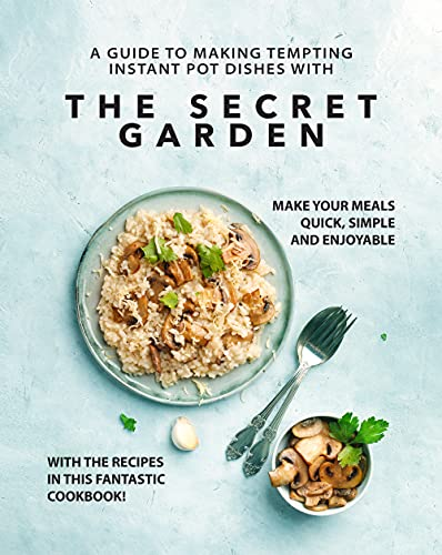 A Guide to Making Tempting Instant Pot Dishes with The Secret Garden: Make Your Meals Quick, Simple and Enjoyable with the Recipes in this Fantastic Cookbook! (English Edition)