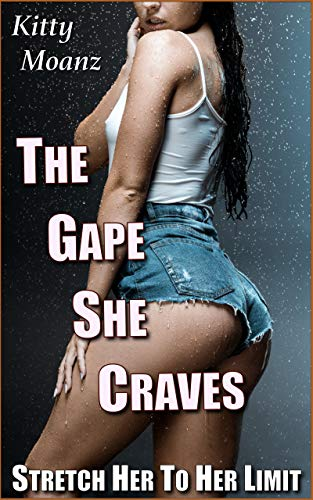 The Gape She Craves: Stretch Her To Her Limit