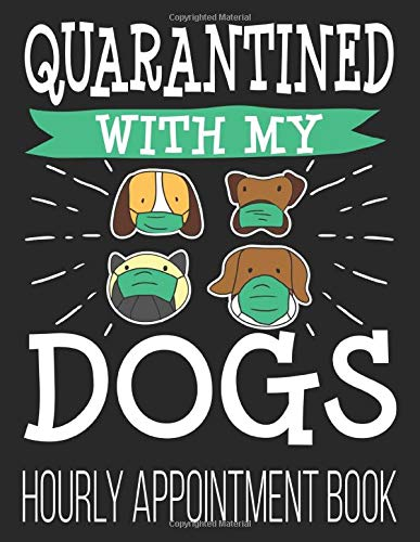 Quarantined With My Dogs Hourly Appointment Book: Funny Dog Mom Dad 2020 52-Week Undated Professional Daily Schedule Planner Calendar Organizer