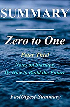 Summary: Zero to One: By Peter Thiel - Notes on Startups, or How to Build the Future by [FastDigest-Summary]