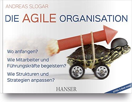 Die agile Organisation: Wo anfangen? Wie Mitarbeiter und Führungskräfte begeistern? Wie Strukturen und Strategien anpassen?