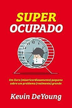 Super Ocupado: Um livro (misericordiosamente) pequeno sobre um problema (realmente) grande por [Kevin DeYoung]