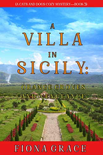 A Villa in Sicily: Orange Groves and Vengeance (A Cats and Dogs Cozy Mystery—Book 5) by [Fiona Grace]