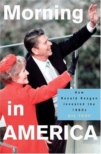Morning in America: How Ronald Reagan Invented the 1980's (Politics and Society in Modern America)