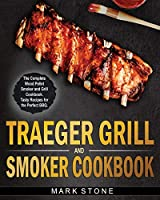 Traeger Smoker and Grill Cookbook: The Complete Wood Pellet Smoker and Grill Cookbook. Tasty Recipes for the Perfect BBQ