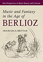 Music and Fantasy in the Age of Berlioz (New Perspectives in Music History and Criticism, Series Number 27)