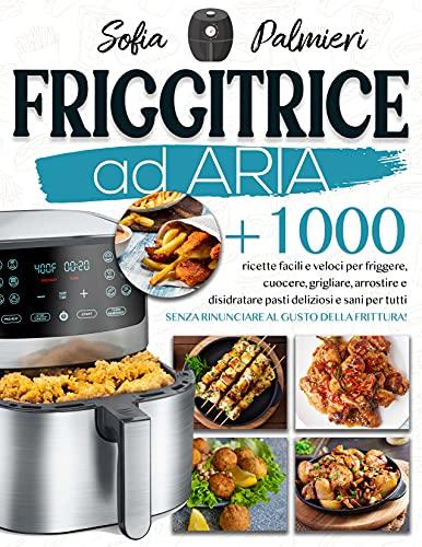 Friggitrice ad aria : +1000 ricette facili e veloci per friggere, cuocere, grigliare, arrostire e disidratare pasti deliziosi e sani per tutti senza rinunciare al gusto della frittura