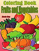 Coloring Book Fruits and Vegetables: Toddler Coloring Book, Preschool, Funny Design Best Fruits Activity Coloring Book for Kids, Toddlers, Boys, and Girls