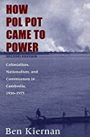 How Pol Pot Came to Power: Colonialism, Nationalism, and Communism in Cambodia, 1930–1975