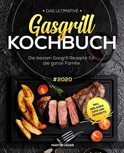 Das ultimative Gasgrill Kochbuch: Die besten Gasgrill Rezepte #2020 für die ganze Familie inkl. Beilagen, Dips und Desserts