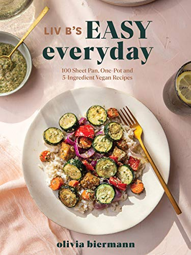 Liv B\'s Easy Everyday: 100 Sheet Pan, One Pot and 5-ingredient Vegan Recipes