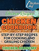 Chicken Cookbook - Step-by-Step recipes for Cooking and Grilling Chicken - Chicken Recipes: The Finest Chicken Recipes to Cook Affordable and Delicious Meals for You and Your Family. Cut Down RED MEAT ... with this Quick & Easy Meal Preparation Guide (Chicken Chef)