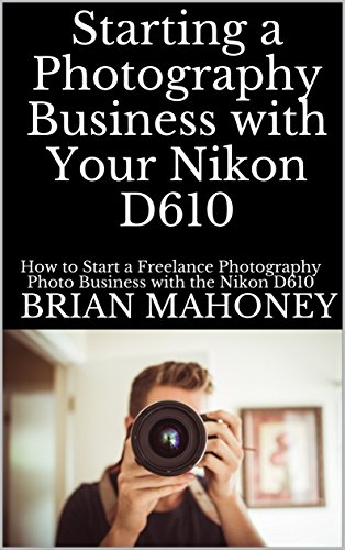 Starting a Photography Business with Your Nikon D610: How to Start a Freelance Photography Photo Business with the Nikon D610 Camera (English Edition)