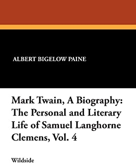 Mark Twain, a Biography: The Personal and Literary Life of Samuel Langhorne Clemens, Vol. 4