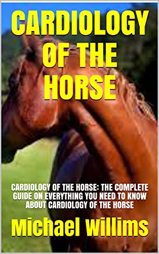 CARDIOLOGY OF THE HORSE: CARDIOLOGY OF THE HORSE: THE COMPLETE GUIDE ON EVERYTHING YOU NEED TO KNOW ABOUT CARDIOLOGY OF THE HORSE (English Edition)