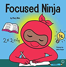 Focused Ninja: A Children's Book About Increasing Focus and Concentration at Home and School (Ninja Life Hacks 21) by [Mary  Nhin, Grow  Grit Press, Jelena Stupar, Rebecca Yee]
