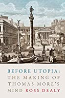 Before Utopia: The Making of Thomas More's Mind