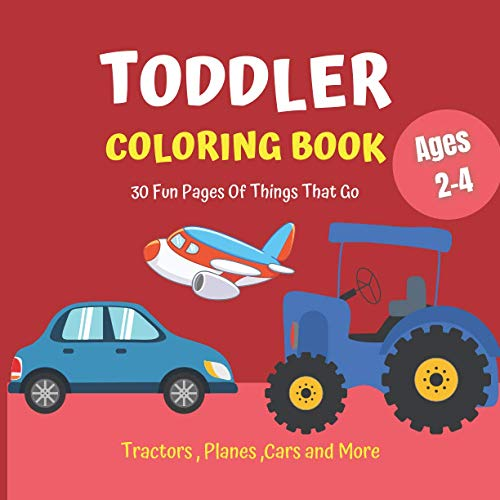 Toddler Coloring Book: 30 Fun Pages Of Things That Go : Tractors , Planes ,...
