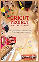 Cricut Projects Special Present: A Step-By-Step Guide for Truly Professional Projects That will Allow You to Develop Your Imagination. Section Dedicated: Build Your Business
