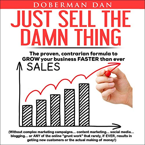 Page de couverture de Just Sell the Damn Thing: The Proven, Contrarian Formula to Grow Your Business Faster Than Ever