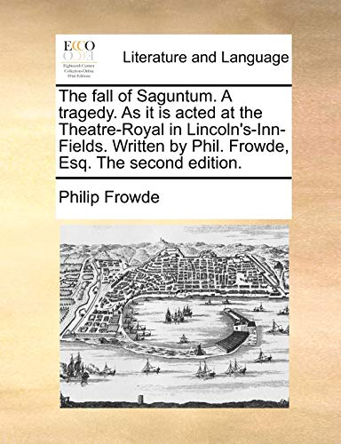 The fall of Saguntum. A tragedy. As it is acted at the Theatre-Royal in Lincoln's-Inn-Fields. Written by Phil. Frowde, Esq. The second edition.