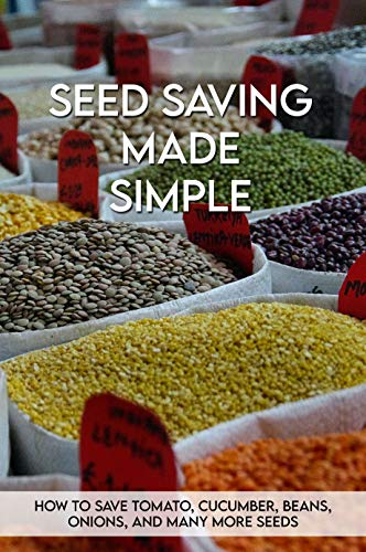 Seed Saving Made Simple: How To Save Tomato, Cucumber, Beans, Onions, And Many More Seeds: Seed Saving Handbook For Beginners (English Edition)