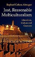 Just, Reasonable Multiculturalism: Liberalism, Culture and Coercion