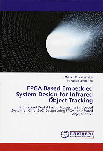 FPGA Based Embedded System Design for Infrared Object Tracking: High Speed Digital Image Processing Embedded System on Chip (SoC) Design using FPGA for Infrared object Seeker
