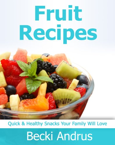 Fruit Recipes: Quick & Healthy Snacks Your Family Will Love...
