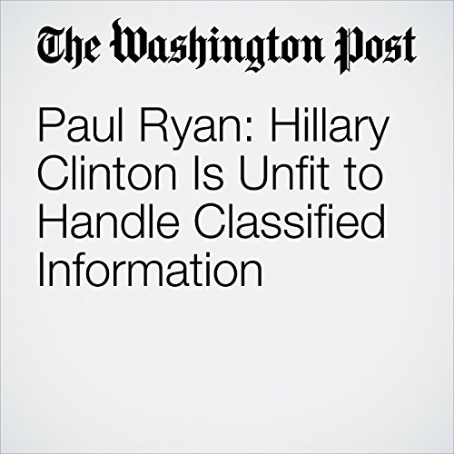 Paul Ryan: Hillary Clinton Is Unfit to Handle Classified Information audiobook cover art