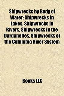 Shipwrecks by Body of Water: Shipwrecks in Lakes, Shipwrecks in Rivers, Shipwrecks in the Dardanelles, Shipwrecks of the C...
