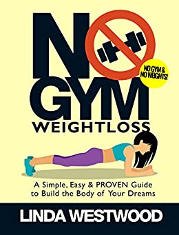 No Gym Weight Loss: A Simple, Easy & PROVEN Guide to Build the Body of Your Dreams with NO GYM & NO WEIGHTS! by [Linda Westwood]