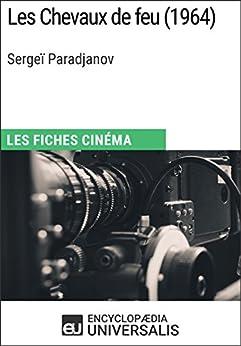 Les Chevaux de feu de Sergeï Paradjanov: Les Fiches Cinéma d'Universalis par [Encyclopaedia Universalis]