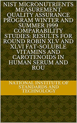 NIST Micronutrients Measurement Quality Assurance Program Winter and Summer 1999 Comparability Studies: Results for Round Robin XLV and XLVI Fat-Soluble ... in Human Serum and Rou (English Edition)