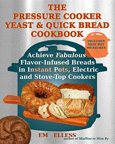 The Pressure Cooker Yeast and Quick Bread Cookbook: Achieve Fabulous Flavor-Infused Breads in Instant Pots, Electric and Stove-Top Cookers