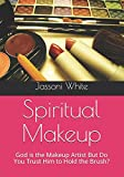 Spiritual Makeup: God is the Makeup Artist But Do You Trust Him to Hold the Brush?