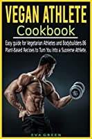 Vegan Athlete Cookbook: Easy guide for Vegetarian Athletes and Bodybuilders. 86 Plant-Based Recipes to Turn You Into a Supreme Athlete.